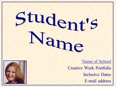 Name of School Creative Work Portfolio Inclusive Dates E-mail address.