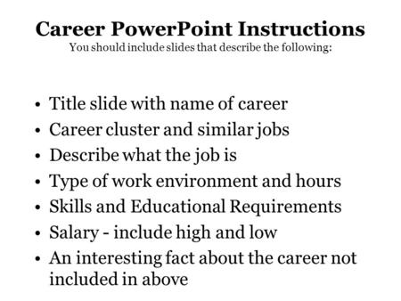Career PowerPoint Instructions You should include slides that describe the following: Title slide with name of career Career cluster and similar jobs Describe.