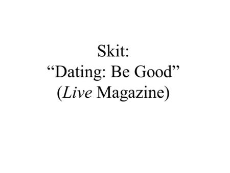 "Skit: ""Dating: Be Good"" (Live Magazine). When you want to ask someone for advice… Who do you usually prefer to ask? Why? What kinds of things do you ask."
