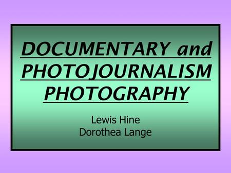 DOCUMENTARY and PHOTOJOURNALISM PHOTOGRAPHY Lewis Hine Dorothea Lange.