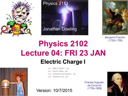 Physics 2102 Lecture 04: FRI 23 JAN Electric Charge I Physics 2113 Jonathan Dowling Charles-Augustin de Coulomb (1736–1806) Version: 10/7/2015 Benjamin.
