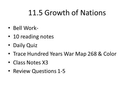 11.5 Growth of Nations Bell Work- 10 reading notes Daily Quiz Trace Hundred Years War Map 268 & Color Class Notes X3 Review Questions 1-5.