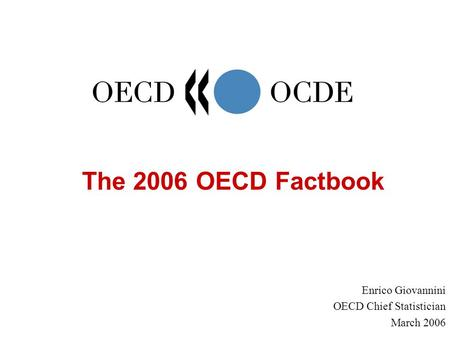 The 2006 OECD Factbook Enrico Giovannini OECD Chief Statistician March 2006.