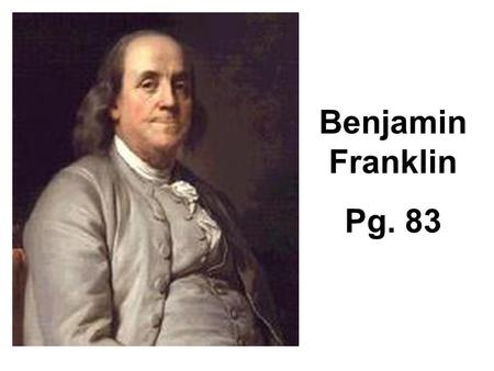 Benjamin Franklin Pg. 83. Describe contributions Benjamin Franklin made to colonial and revolutionary periods. Be sure to include the following in your.