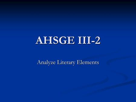 AHSGE III-2 Analyze Literary Elements. Teachers and Students: You may want to take notes while viewing this lesson.