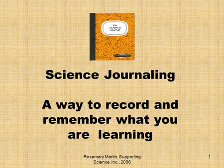 Rosemary Martin, Supporting Science, Inc., 2006 1 Science Journaling A way to record and remember what you are learning.