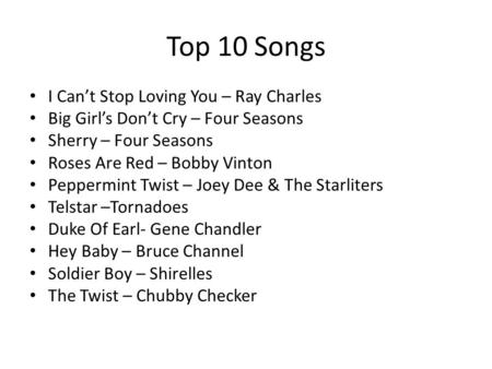 Top 10 Songs I Can't Stop Loving You – Ray Charles Big Girl's Don't Cry – Four Seasons Sherry – Four Seasons Roses Are Red – Bobby Vinton Peppermint Twist.
