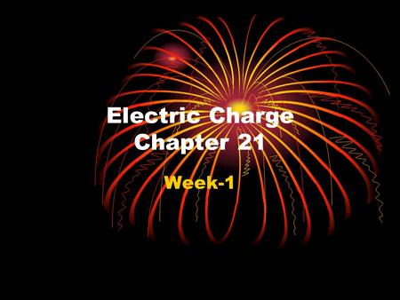 "Electric Charge Chapter 21 Week-1 Chapter 21 Electric Charge In this chapter we will introduce a new property of matter known as ""electric charge"" (symbol."