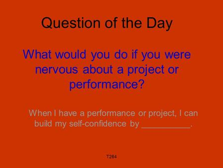 T264 Question of the Day What would you do if you were nervous about a project or performance? When I have a performance or project, I can build my self-confidence.