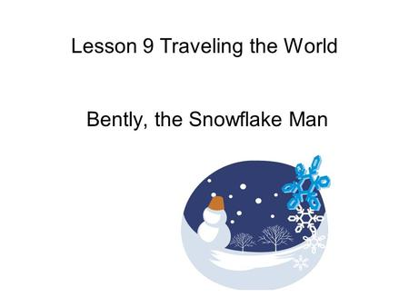 Lesson 9 Traveling the World Bently, the Snowflake Man.