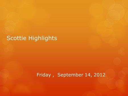 Scottie Highlights Friday, September 14, 2012. Band  There is a band competition tomorrow at Cambridge.