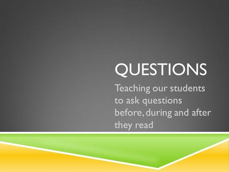 QUESTIONS Teaching our students to ask questions before, during and after they read.
