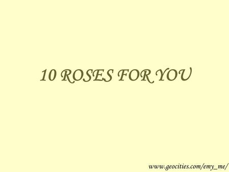 10 ROSES FOR YOU www.geocities.com/emy_me/. If you receive this … It's because you're a special person www.geocities.com/emy_me/