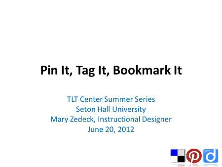 Pin It, Tag It, Bookmark It TLT Center Summer Series Seton Hall University Mary Zedeck, Instructional Designer June 20, 2012.