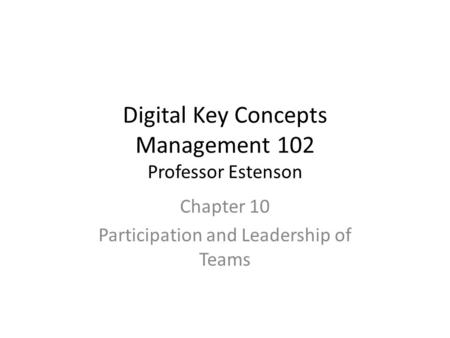 Digital Key Concepts Management 102 Professor Estenson Chapter 10 Participation and Leadership of Teams.