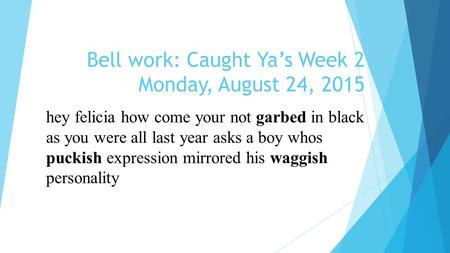 Bell work: Caught Ya's Week 2 Monday, August 24, 2015 hey felicia how come your not garbed in black as you were all last year asks a boy whos puckish expression.