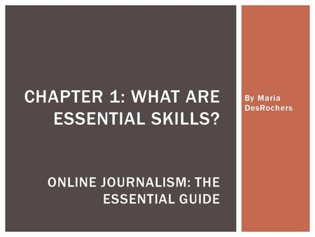 By Maria DesRochers CHAPTER 1: WHAT ARE ESSENTIAL SKILLS? ONLINE JOURNALISM: THE ESSENTIAL GUIDE.