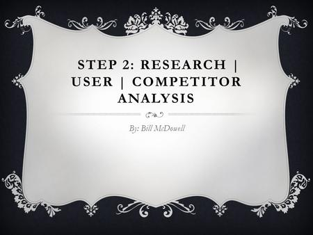 STEP 2: RESEARCH | USER | COMPETITOR ANALYSIS By: Bill McDowell.