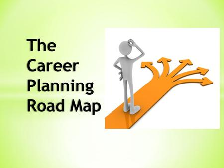 The Career Planning Road Map. DISCOVER Have you thought about what you want to do when you graduate?