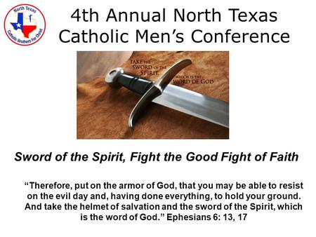 "4th Annual North Texas Catholic Men's Conference Sword of the Spirit, Fight the Good Fight of Faith ""Therefore, put on the armor of God, that you may be."