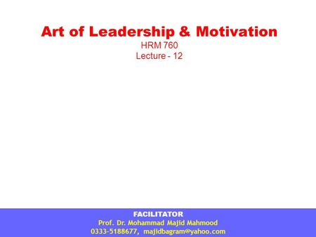 Art of <strong>Leadership</strong> & Motivation HRM 760 Lecture - 12 FACILITATOR Prof. Dr. Mohammad Majid Mahmood 0333-5188677,