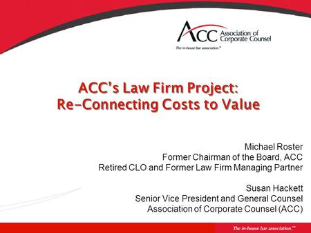ACC's Law Firm Project: Re-Connecting Costs to Value Michael Roster Former Chairman of the Board, ACC Retired CLO and Former Law Firm Managing Partner.