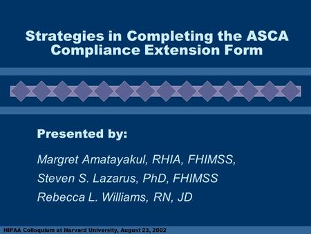 HIPAA Colloquium at Harvard University, August 23, 2002 Strategies in Completing the ASCA Compliance Extension Form Presented by: Margret Amatayakul, RHIA,
