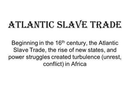 Atlantic Slave Trade Beginning in the 16 th century, the Atlantic Slave Trade, the rise of new states, and power struggles created turbulence (unrest,