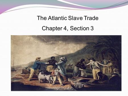 The Atlantic Slave Trade Chapter 4, Section 3. Main Ideas To meet their growing labor needs, Europeans enslaved millions of Africans in the Americas.