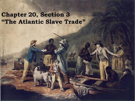 "Chapter 20, Section 3 ""The Atlantic Slave Trade""."