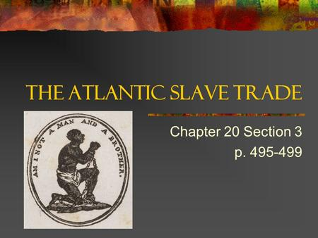 The Atlantic Slave Trade Chapter 20 Section 3 p. 495-499.