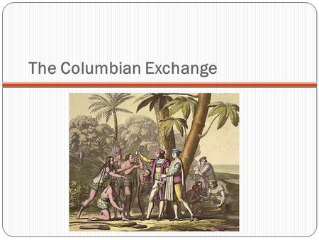 The Columbian Exchange. The global transfer of foods, plants, and animals during the colonization of the Americas. Items brought back from America had.