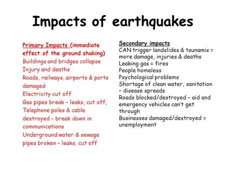 Impacts of earthquakes Primary Impacts (immediate effect of the ground shaking) Buildings and bridges collapse Injury and deaths Roads, railways, airports.