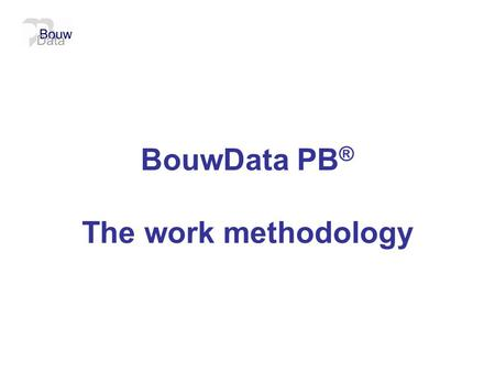 BouwData PB ® The work methodology.  Current situation  Out of the box / the large project  Norms from the Netherlands that should be adopted  Work.