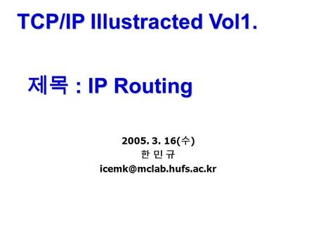TCP/IP Illustracted Vol1. 제목 : IP Routing 2005. 3. 16( 수 ) 한 민 규