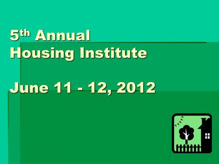 5 th Annual Housing Institute June 11 - 12, 2012.