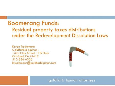 Boomerang Funds: Residual property taxes distributions under the Redevelopment Dissolution Laws Karen Tiedemann Goldfarb & Lipman 1300 Clay Street, 11th.