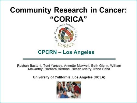 "Community Research in Cancer: ""CORICA"" Roshan Bastani, Toni Yancey, Annette Maxwell, Beth Glenn, William McCarthy, Barbara Berman, Ritesh Mistry, Irene."