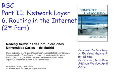 RSC Part II: Network Layer 6. Routing in the Internet (2 nd Part) Redes y Servicios de Comunicaciones Universidad Carlos III de Madrid These slides are,