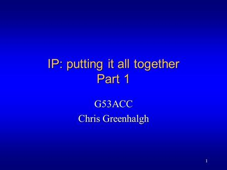 1 IP: putting it all together Part 1 G53ACC Chris Greenhalgh.
