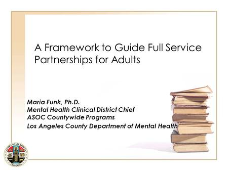 A Framework to Guide Full Service Partnerships for Adults Maria Funk, Ph.D. Mental Health Clinical District Chief ASOC Countywide Programs Los Angeles.