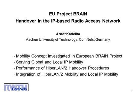 EU Project BRAIN Handover in the IP-based Radio Access Network Arndt Kadelka Aachen University of Technology, ComNets, Germany Mobility Concept investigated.