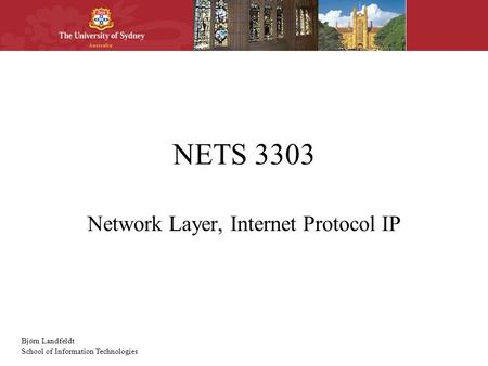 Björn Landfeldt School of Information Technologies NETS 3303 Network Layer, Internet Protocol IP.