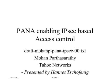 7/14/2003IETF57 PANA enabling IPsec based Access control draft-mohanp-pana-ipsec-00.txt Mohan Parthasarathy Tahoe Networks - Presented by Hannes Tschofenig.