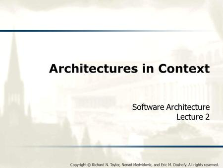 Copyright © Richard N. Taylor, Nenad Medvidovic, and Eric M. Dashofy. All rights reserved. Architectures in Context Software Architecture Lecture 2.