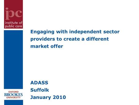 Engaging with independent sector providers to create a different market offer ADASS Suffolk January 2010.