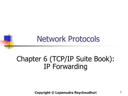 1 Network Protocols Chapter 6 (TCP/IP Suite Book): IP Forwarding Copyright © Lopamudra Roychoudhuri.