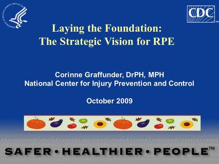 Corinne Graffunder, DrPH, MPH National Center for Injury Prevention and Control October 2009 Laying the Foundation: The Strategic Vision for RPE.