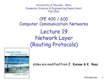Introduction 1 Lecture 19 Network Layer (Routing Protocols) slides are modified from J. Kurose & K. Ross University of Nevada – Reno Computer Science &