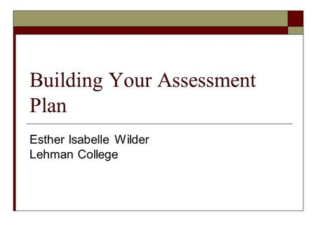 Building Your Assessment Plan Esther Isabelle Wilder Lehman College.